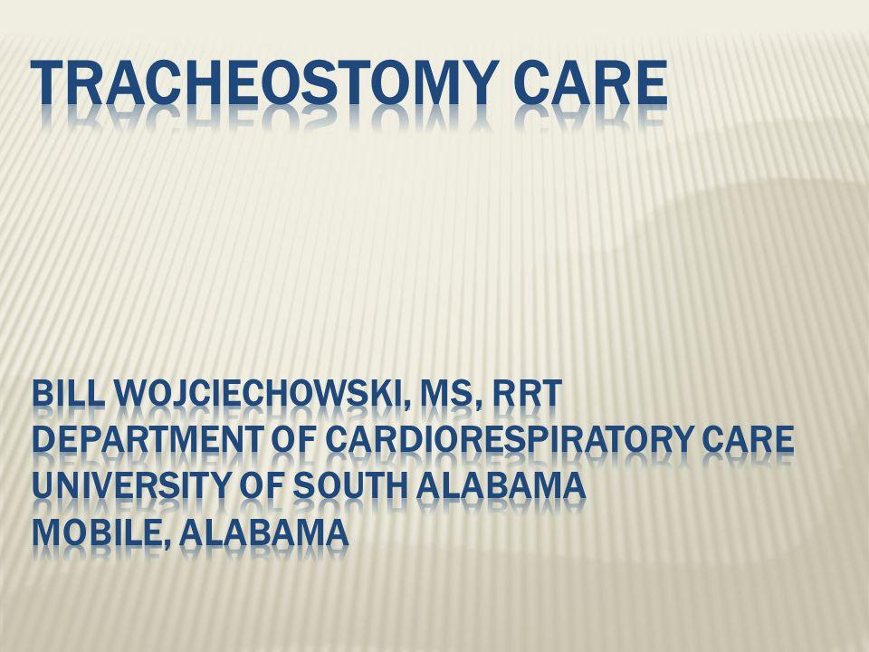 Tracheostomy Care Bill Wojciechowski, MS, RRT Department of Cardiorespiratory Care University of South Alabama Mobile, Alabama