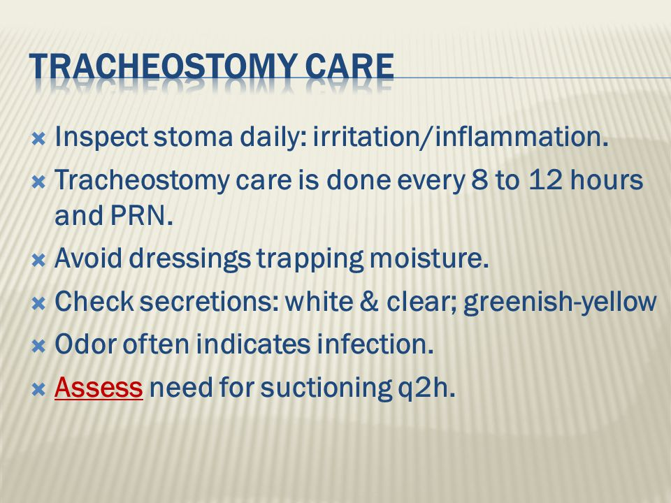 Tracheostomy Care Inspect stoma daily: irritation/inflammation.