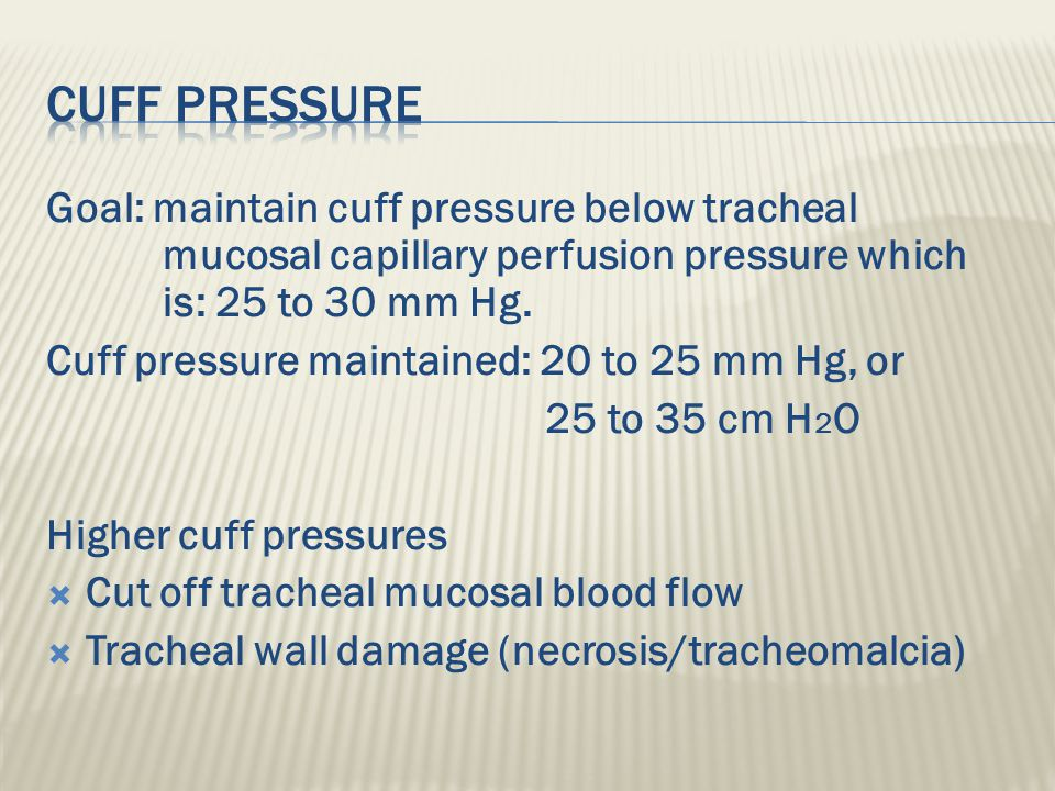 Cuff Pressure Goal: maintain cuff pressure below tracheal mucosal capillary perfusion pressure which is: 25 to 30 mm Hg.