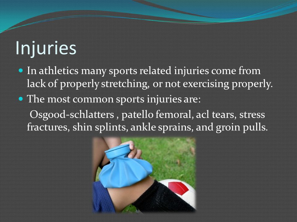 Injuries In athletics many sports related injuries come from lack of properly stretching, or not exercising properly.