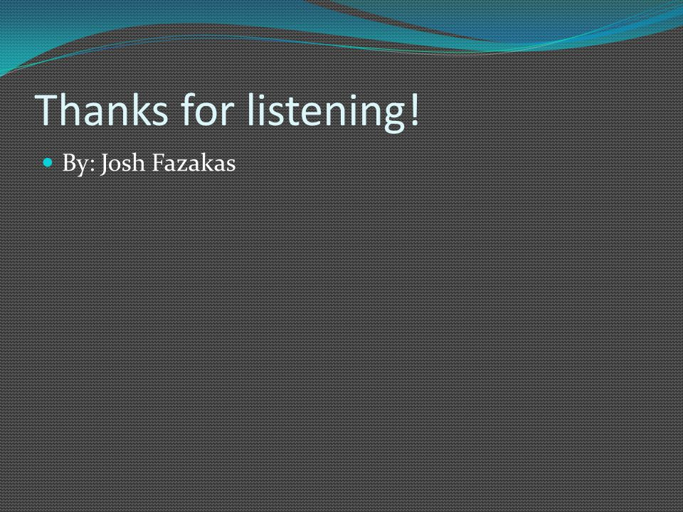 Thanks for listening! By: Josh Fazakas