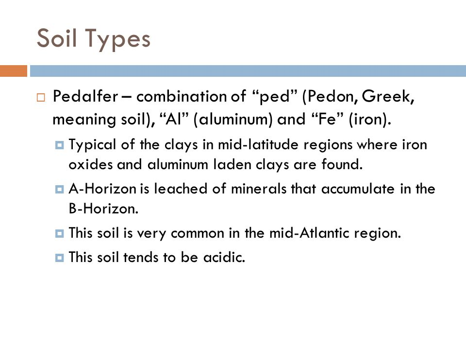 Soil Types Pedalfer – combination of ped (Pedon, Greek, meaning soil), Al (aluminum) and Fe (iron).