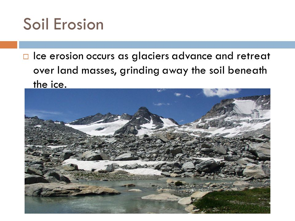 Soil Erosion Ice erosion occurs as glaciers advance and retreat over land masses, grinding away the soil beneath the ice.