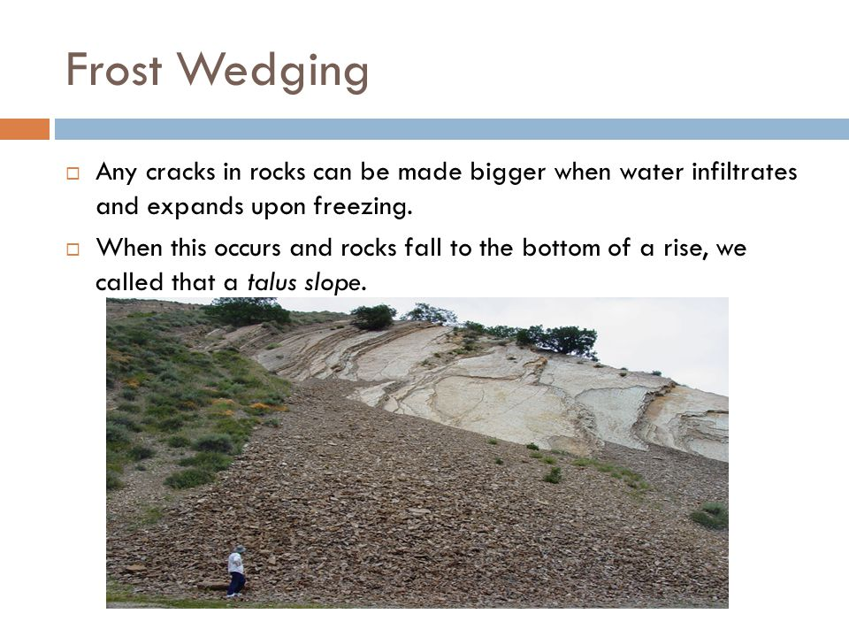 Frost Wedging Any cracks in rocks can be made bigger when water infiltrates and expands upon freezing.