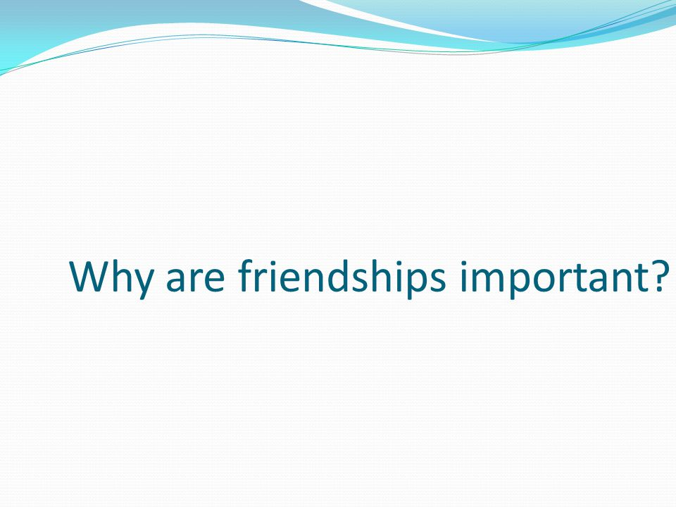 Why are friendships important