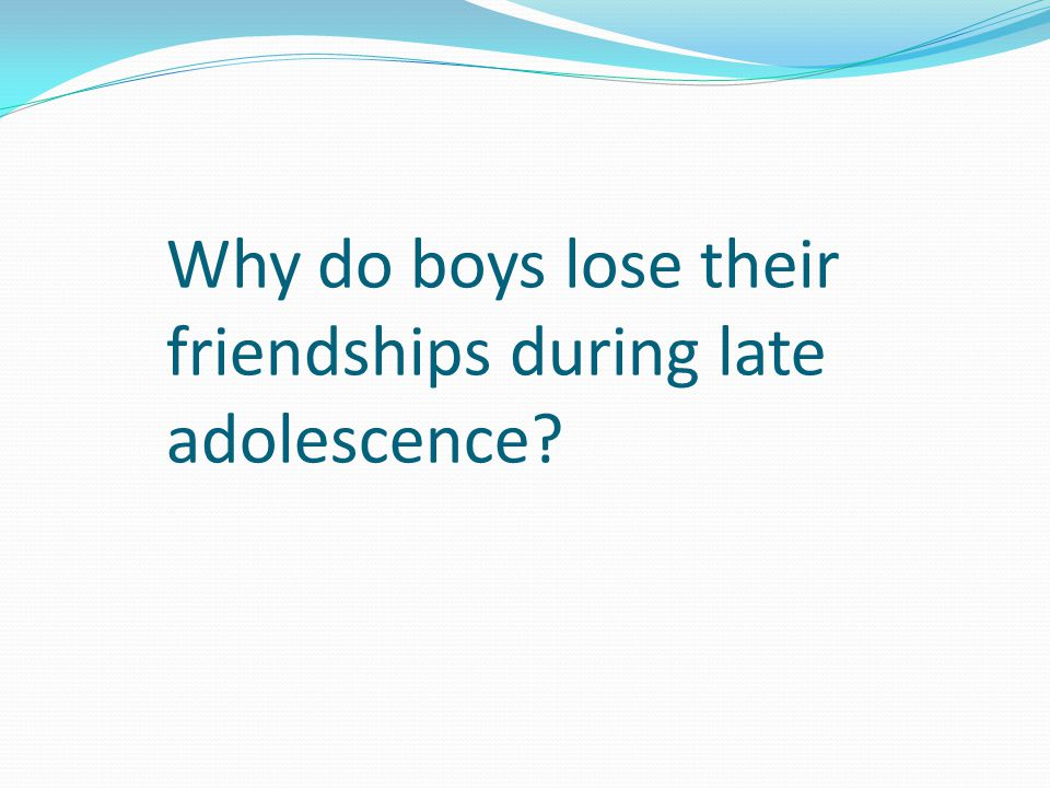 Why do boys lose their friendships during late adolescence