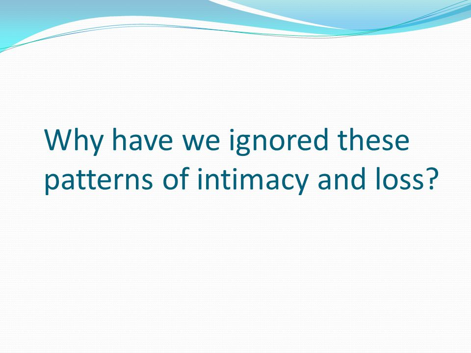 Why have we ignored these patterns of intimacy and loss