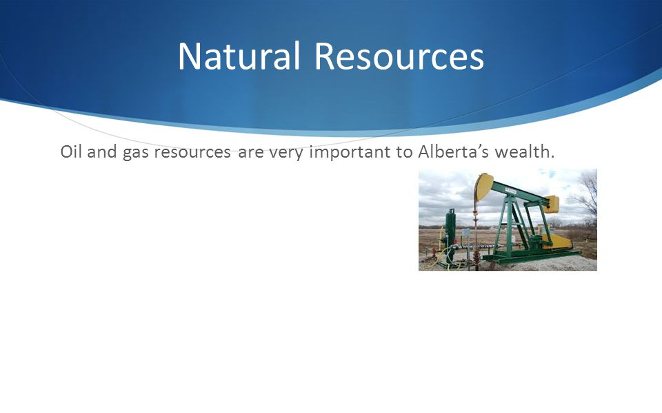 Natural Resources Oil and gas resources are very important to Alberta's wealth.