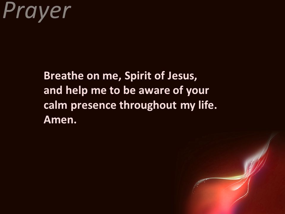 Prayer Breathe on me, Spirit of Jesus, and help me to be aware of your