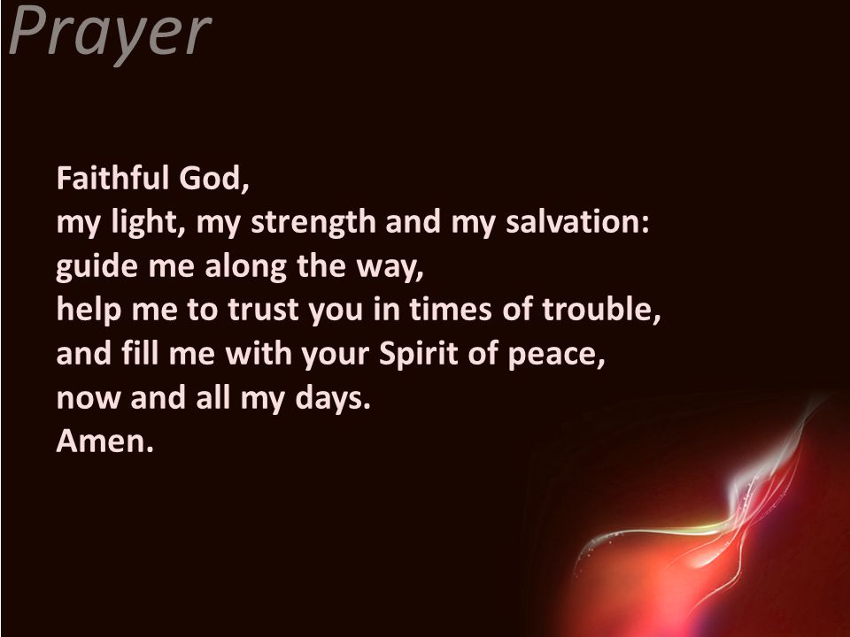 Prayer Faithful God, my light, my strength and my salvation: