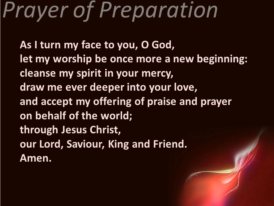 Prayer of Preparation As I turn my face to you, O God,