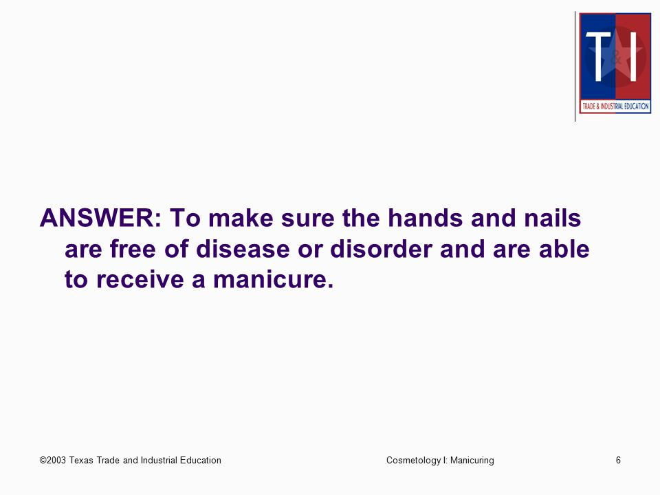 ANSWER: To make sure the hands and nails are free of disease or disorder and are able to receive a manicure.