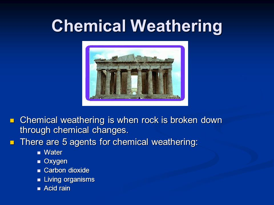 Chemical Weathering Chemical weathering is when rock is broken down through chemical changes. There are 5 agents for chemical weathering: