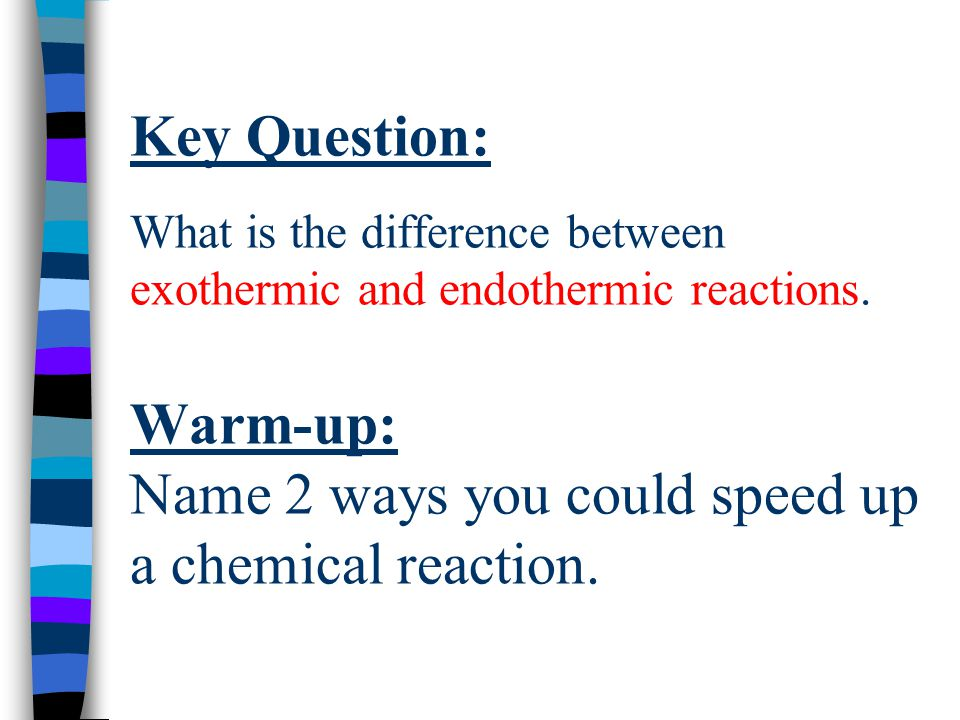 Key Question: What is the difference between exothermic and endothermic reactions.