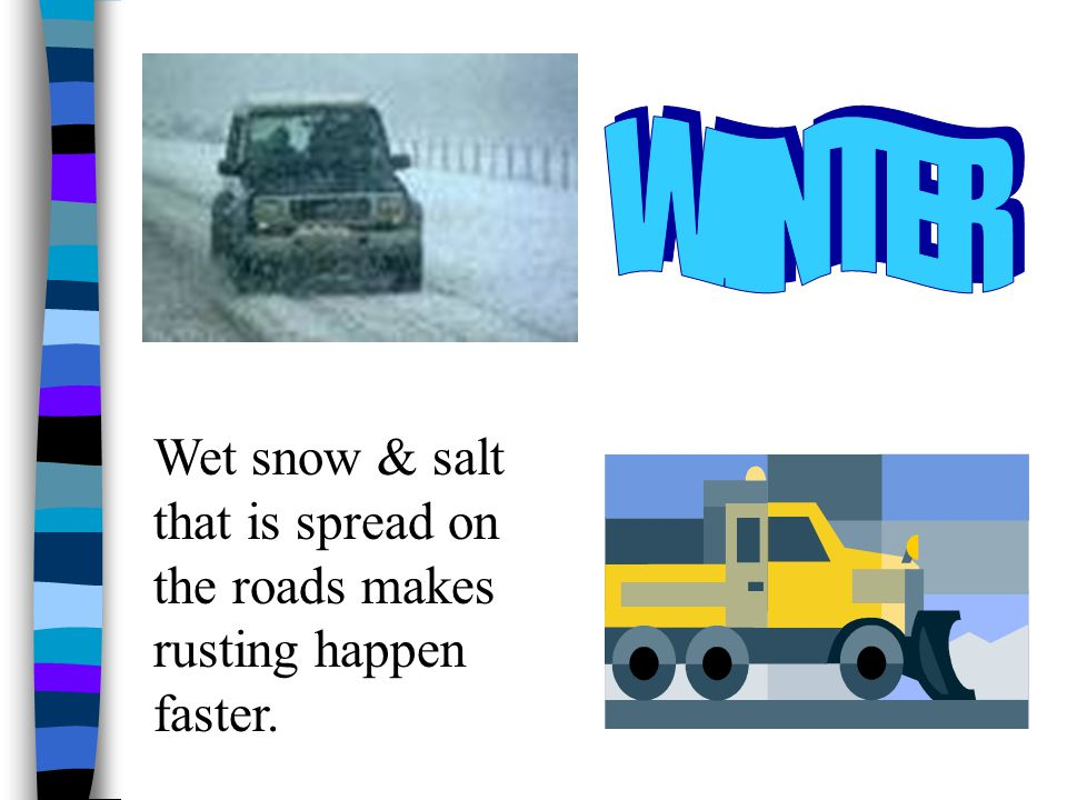 WINTER Wet snow & salt that is spread on the roads makes rusting happen faster.