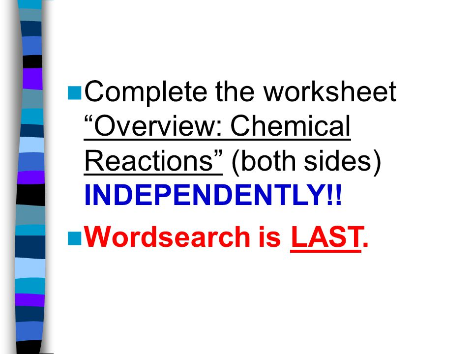 Complete the worksheet Overview: Chemical Reactions (both sides) INDEPENDENTLY!!