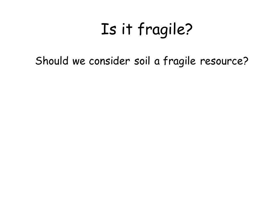 Is it fragile Should we consider soil a fragile resource