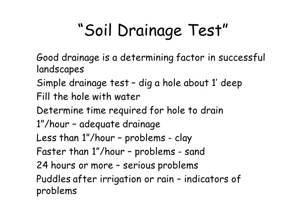 Soil Drainage Test Good drainage is a determining factor in successful landscapes. Simple drainage test – dig a hole about 1' deep.
