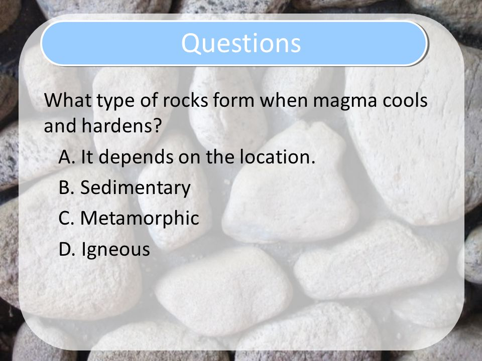 Questions What type of rocks form when magma cools and hardens.