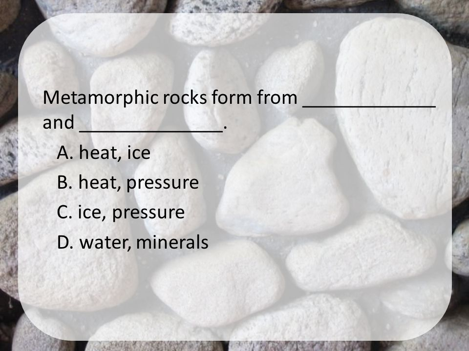 Metamorphic rocks form from _____________ and ______________. A