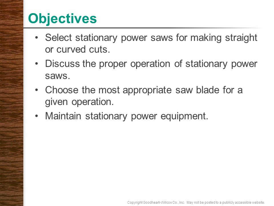 Objectives Select stationary power saws for making straight or curved cuts. Discuss the proper operation of stationary power saws.