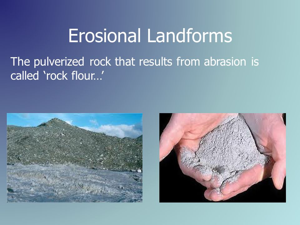 Erosional Landforms The pulverized rock that results from abrasion is called 'rock flour…'