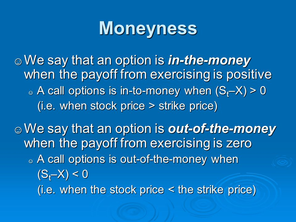 Moneyness We say that an option is in-the-money when the payoff from exercising is positive. A call options is in-to-money when (St–X) > 0.