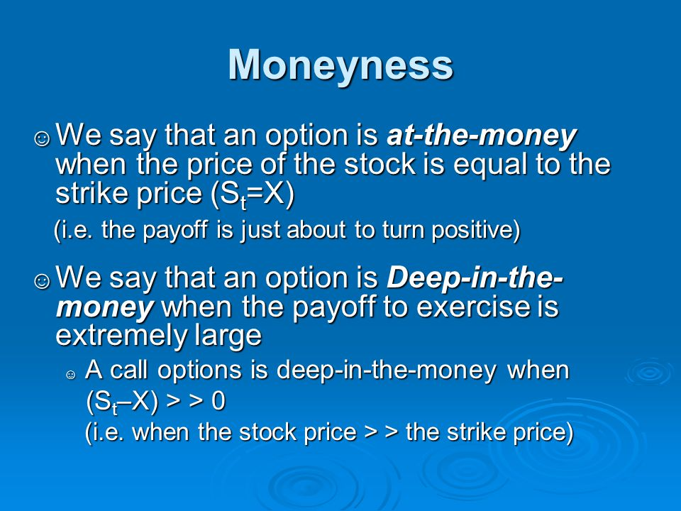 Moneyness We say that an option is at-the-money when the price of the stock is equal to the strike price (St=X)