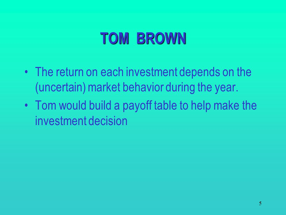 TOM BROWN The return on each investment depends on the (uncertain) market behavior during the year.
