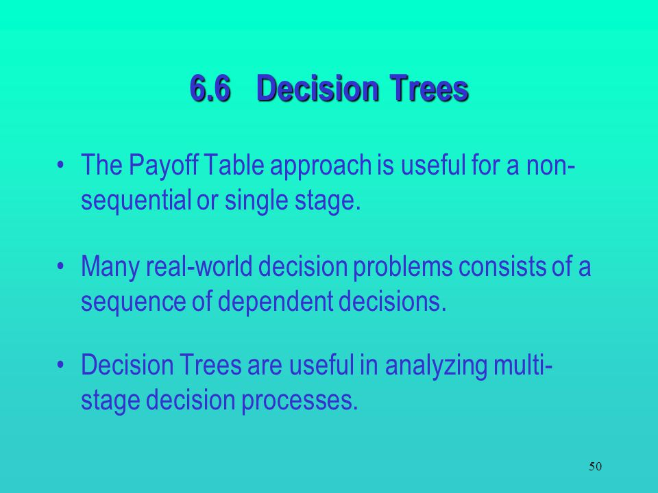 6.6 Decision Trees The Payoff Table approach is useful for a non-sequential or single stage.