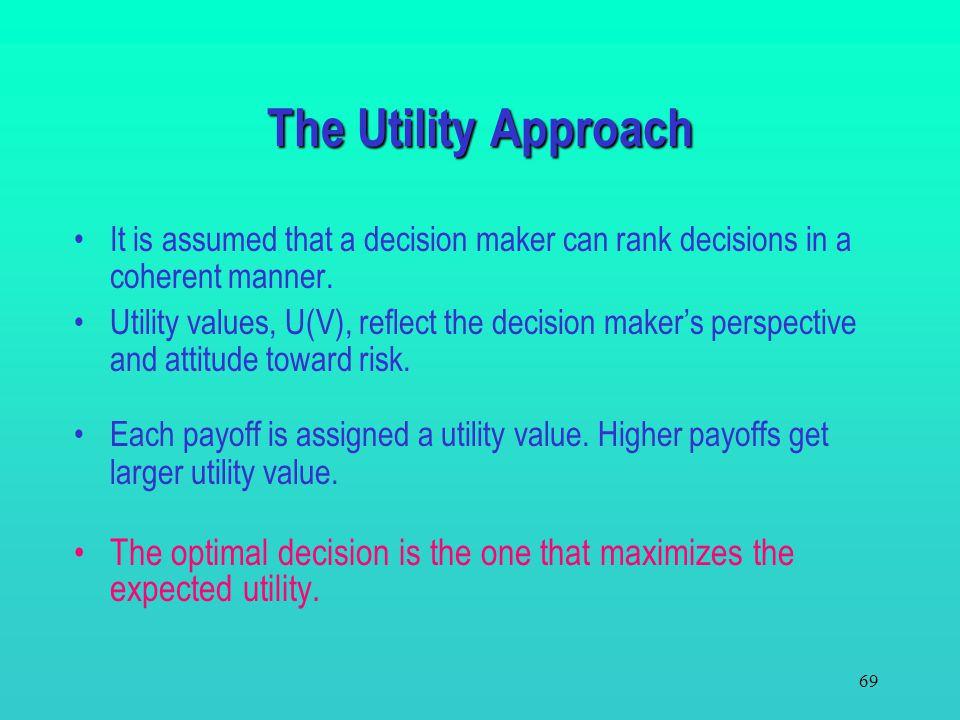 The Utility Approach It is assumed that a decision maker can rank decisions in a coherent manner.