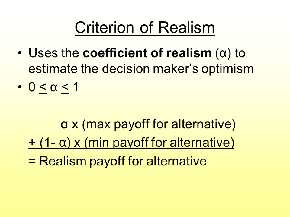 Criterion of Realism Uses the coefficient of realism (α) to estimate the decision maker's optimism.