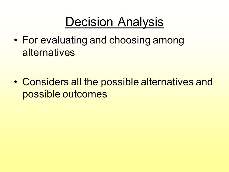 Decision Analysis For evaluating and choosing among alternatives