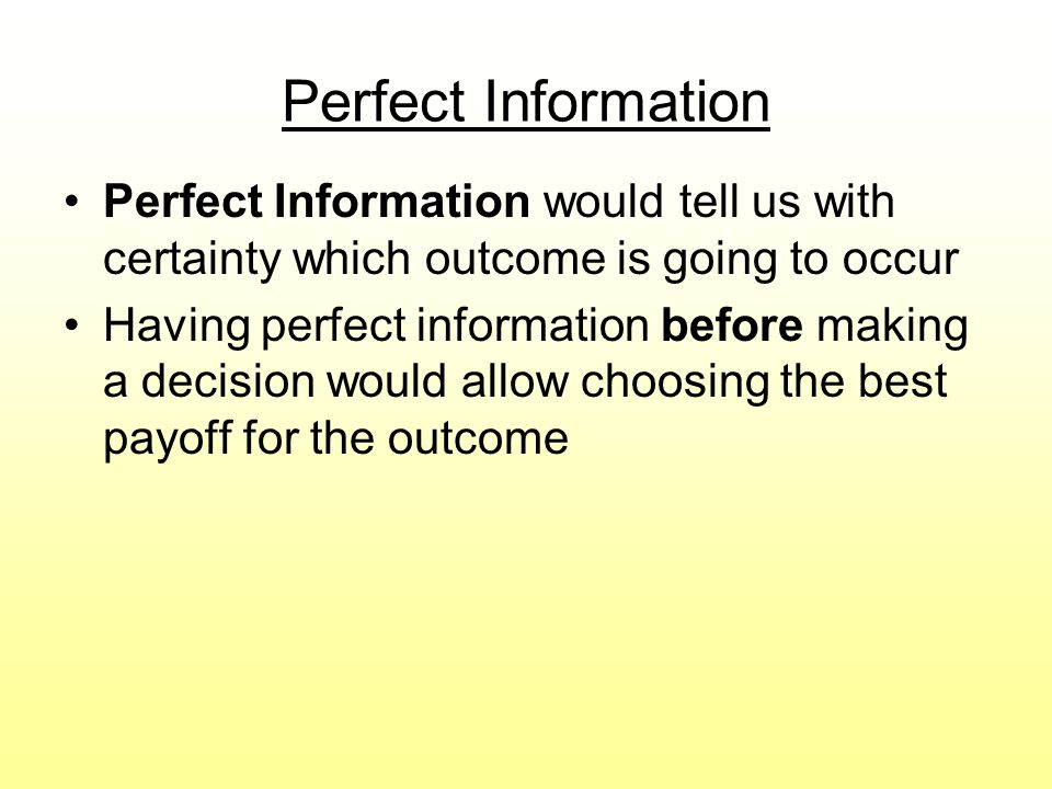 Perfect Information Perfect Information would tell us with certainty which outcome is going to occur.