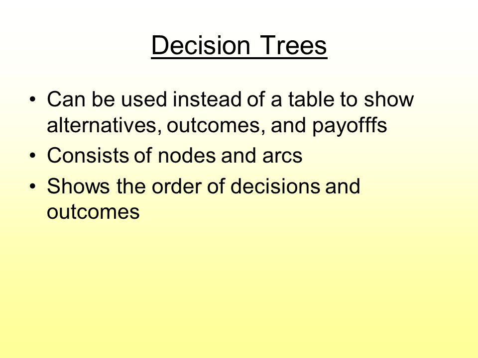 Decision Trees Can be used instead of a table to show alternatives, outcomes, and payofffs. Consists of nodes and arcs.