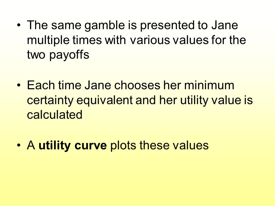 The same gamble is presented to Jane multiple times with various values for the two payoffs