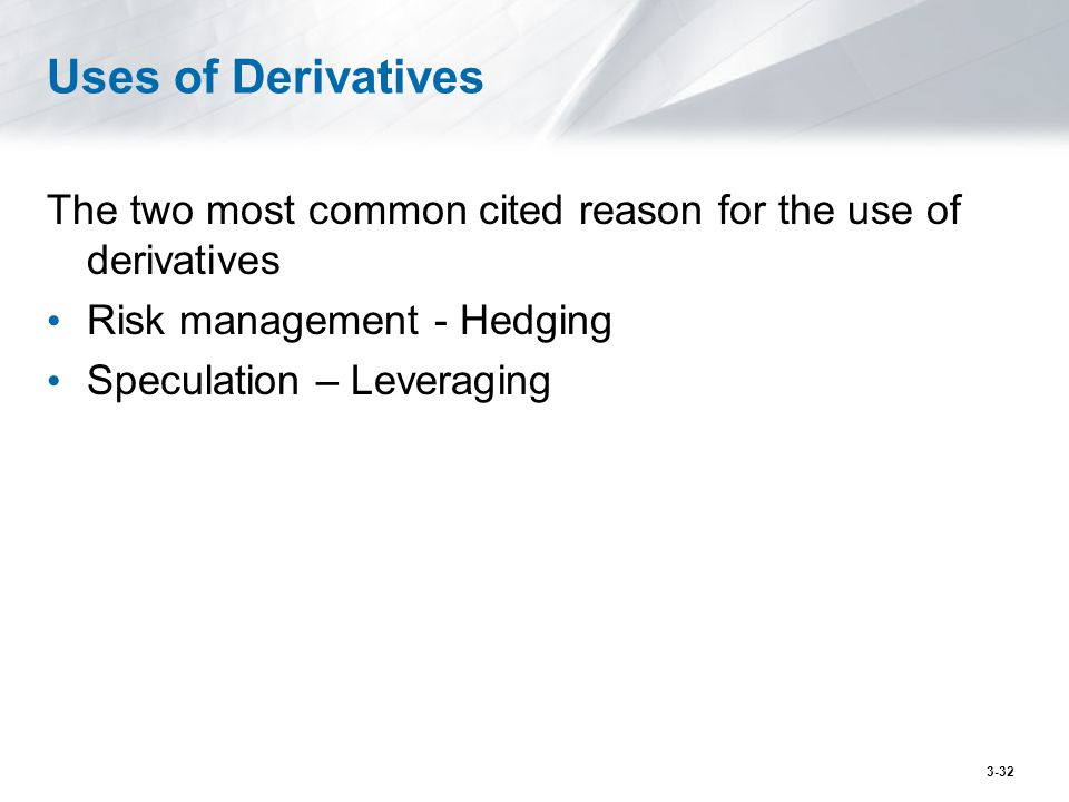 Uses of Derivatives The two most common cited reason for the use of derivatives. Risk management - Hedging.