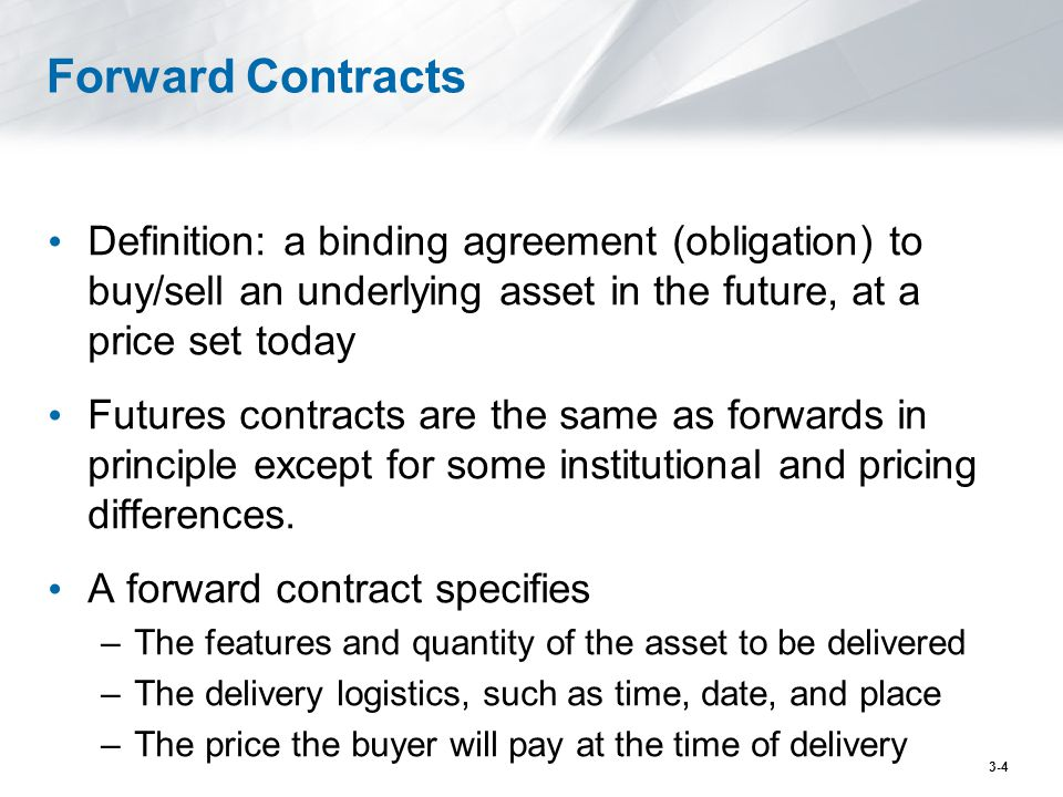 Forward Contracts Definition: a binding agreement (obligation) to buy/sell an underlying asset in the future, at a price set today.