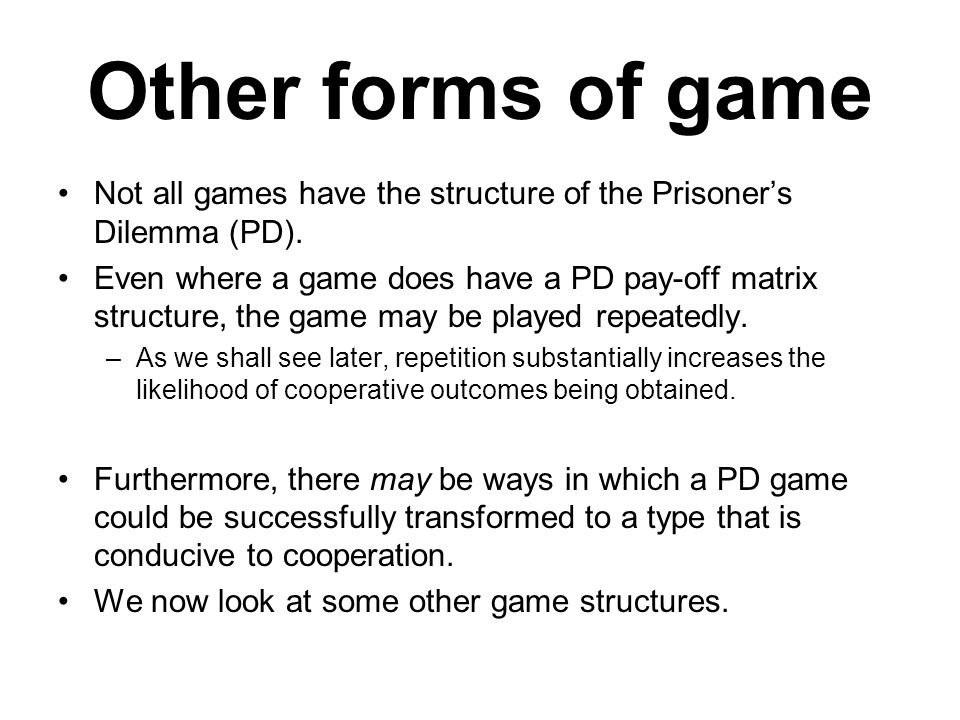 Other forms of game Not all games have the structure of the Prisoner's Dilemma (PD).
