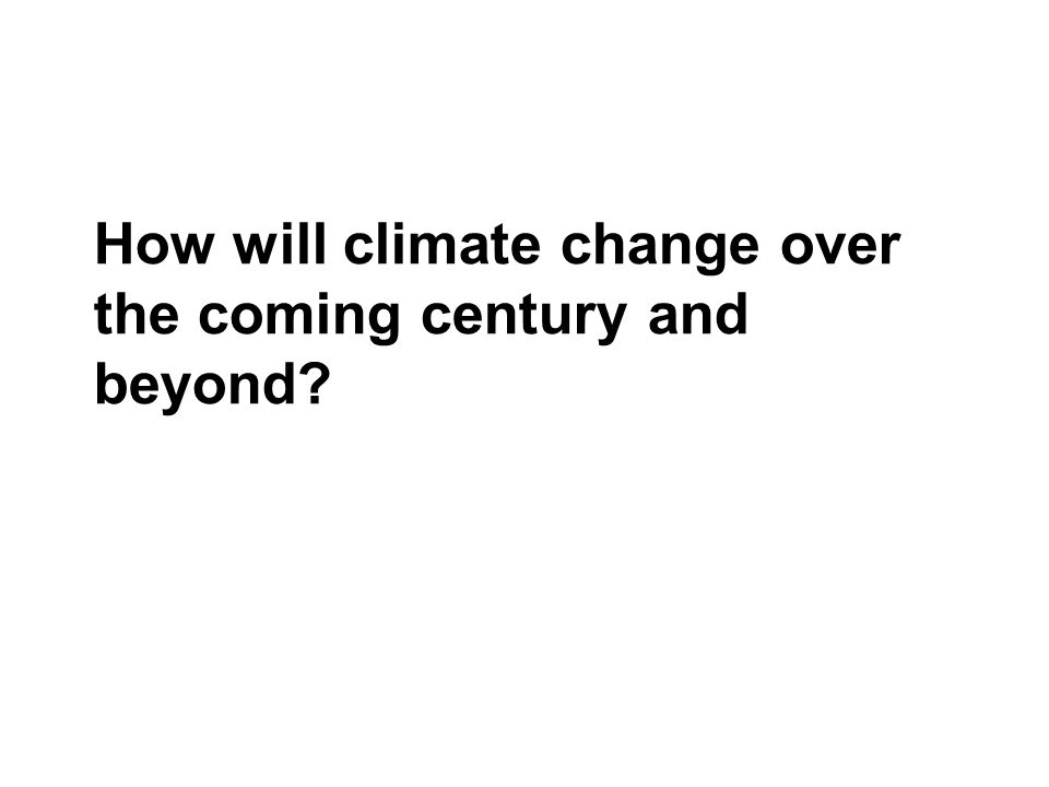 How will climate change over the coming century and beyond