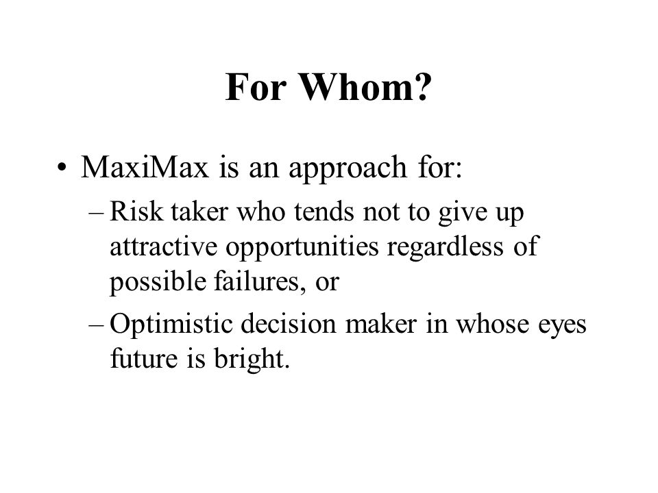 For Whom MaxiMax is an approach for: