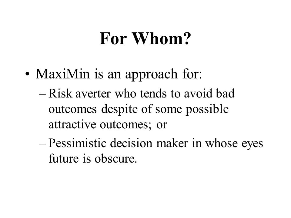 For Whom MaxiMin is an approach for: