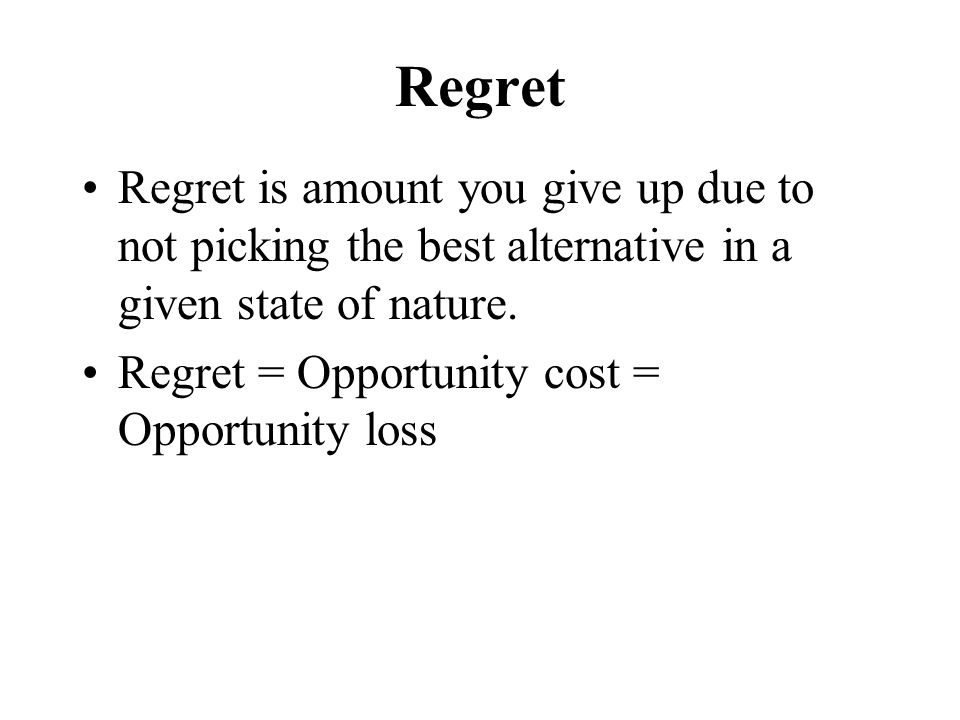 Regret Regret is amount you give up due to not picking the best alternative in a given state of nature.