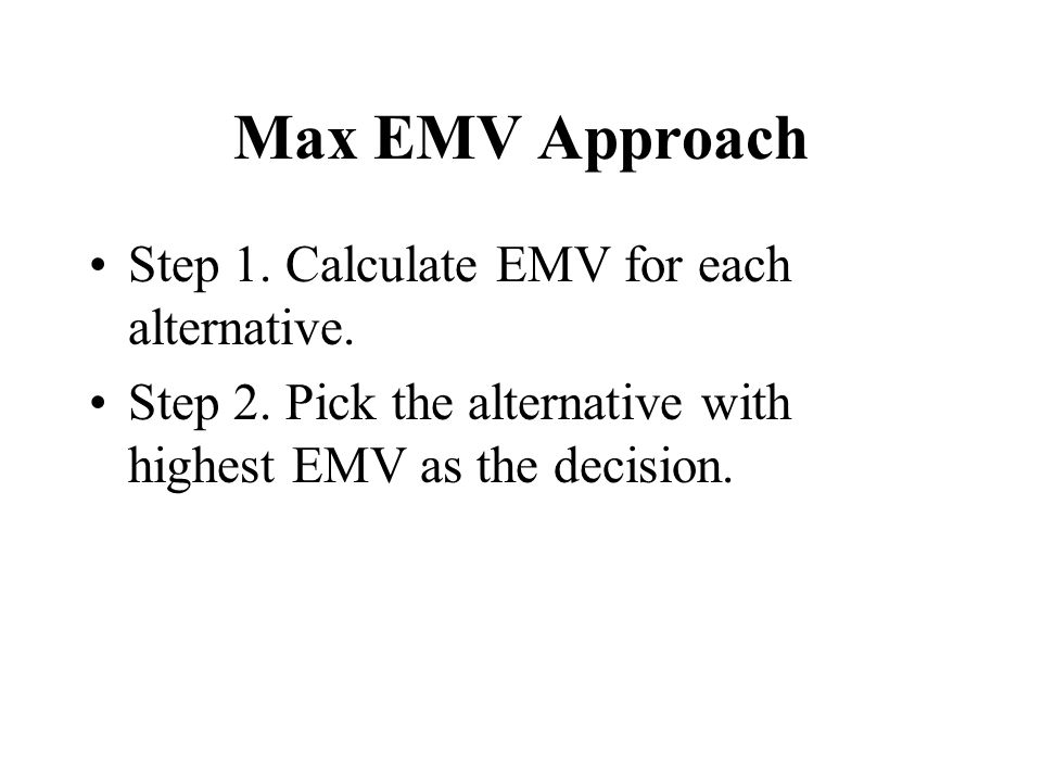 Max EMV Approach Step 1. Calculate EMV for each alternative.