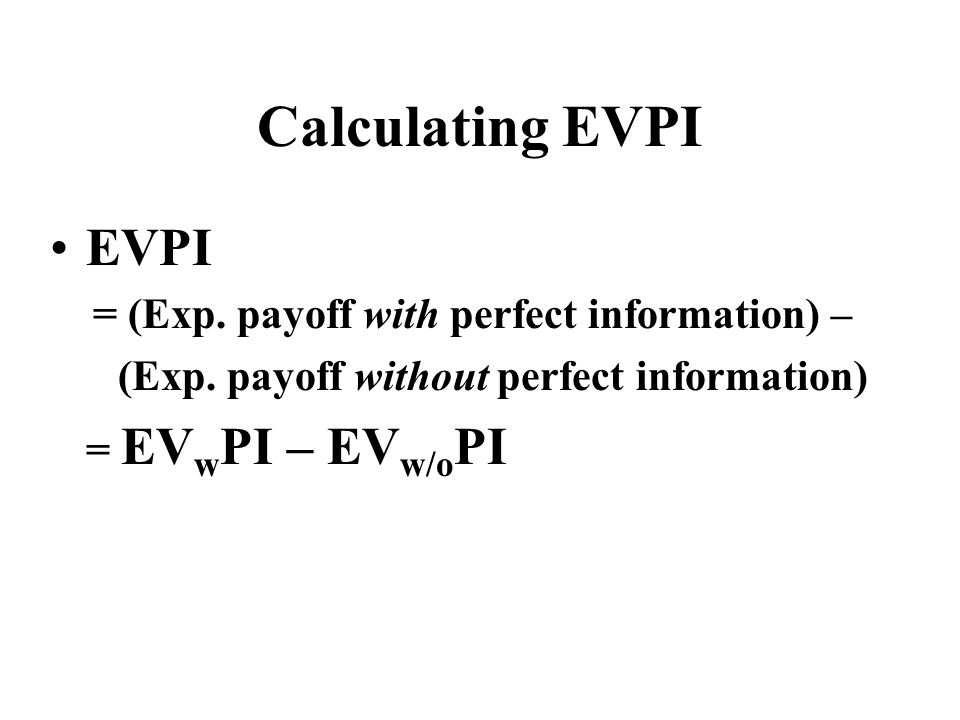 Calculating EVPI EVPI = (Exp. payoff with perfect information) –