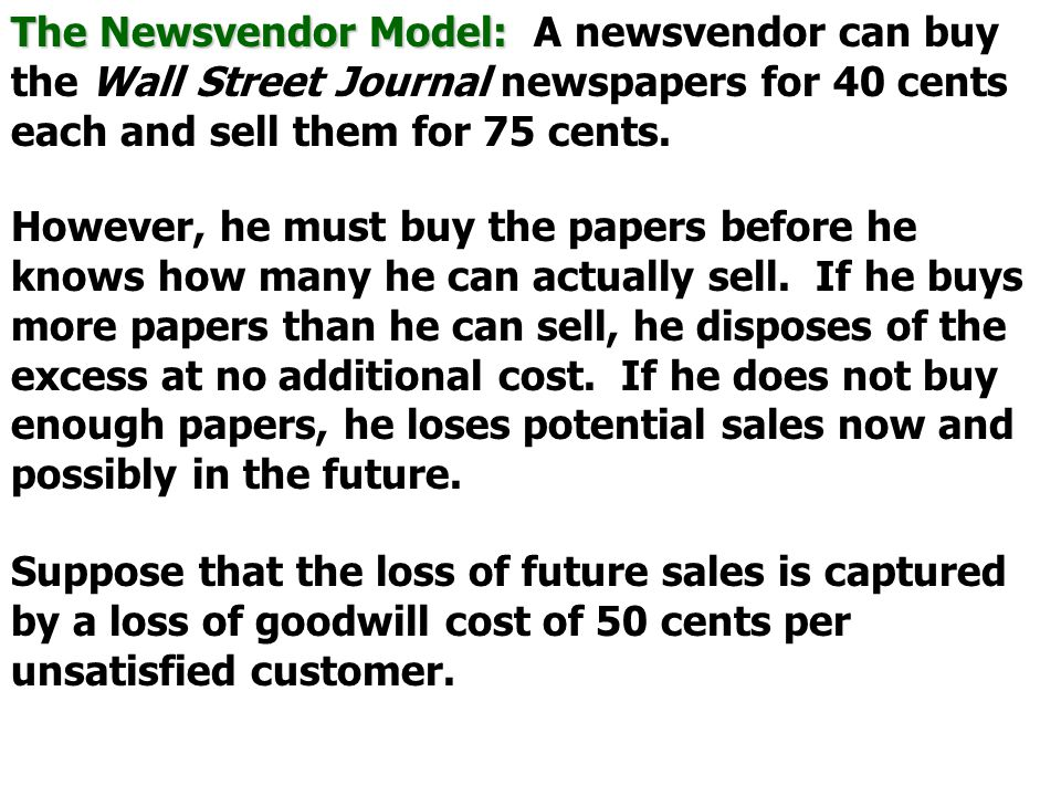 The Newsvendor Model: A newsvendor can buy the Wall Street Journal newspapers for 40 cents each and sell them for 75 cents.