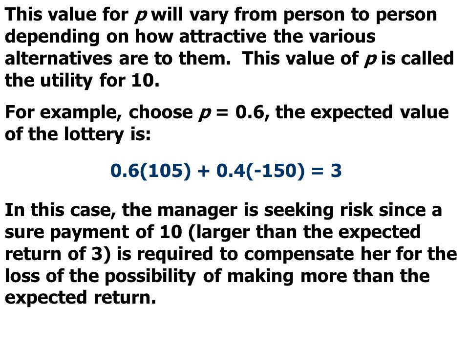 This value for p will vary from person to person depending on how attractive the various alternatives are to them. This value of p is called the utility for 10.