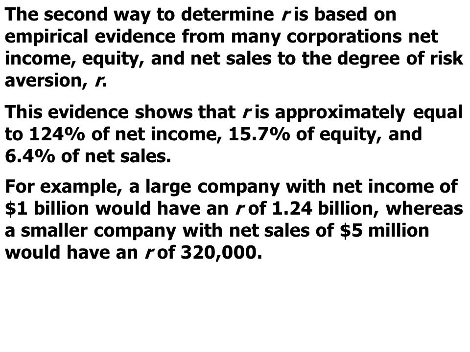 The second way to determine r is based on empirical evidence from many corporations net income, equity, and net sales to the degree of risk aversion, r.