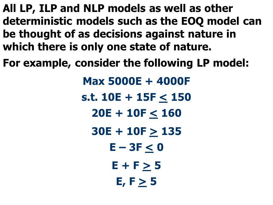 All LP, ILP and NLP models as well as other deterministic models such as the EOQ model can be thought of as decisions against nature in which there is only one state of nature.