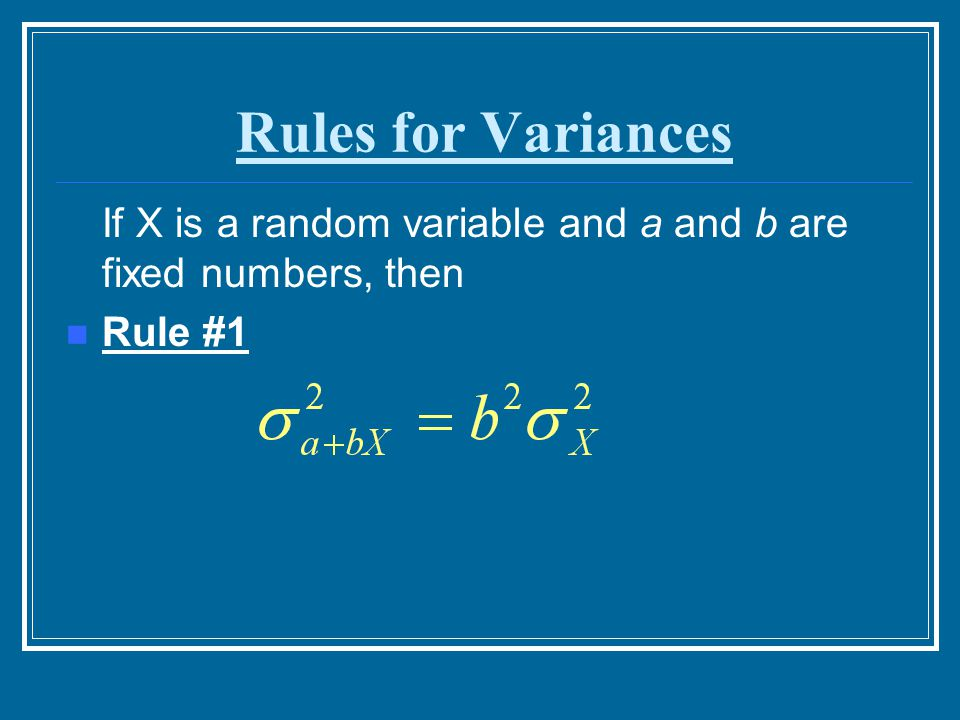 Rules for Variances If X is a random variable and a and b are fixed numbers, then Rule #1